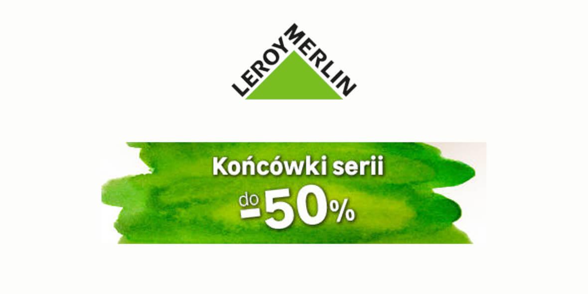 Leroy Merlin: Do -50% na końcówki serii w Leroy Merlin 01.03.2021
